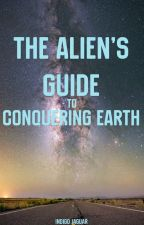The Alien's Guide to Conquering Earth by IndigoJaguar
