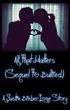 All That Matters - Justin Bieber Story [Sequel To Bullied] by BieberBubbles