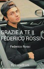 GRAZIE A TE || FEDERICO ROSSI by IreneBruni