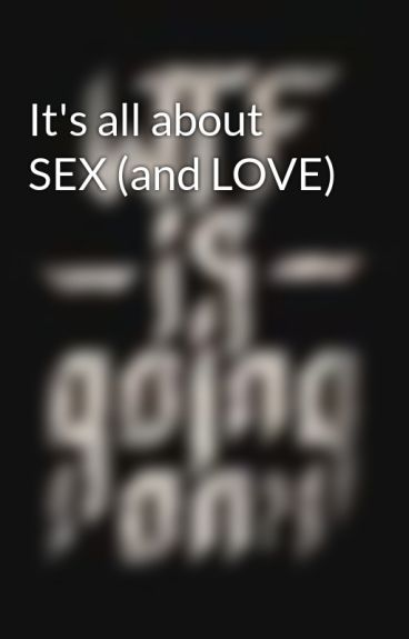 It's all about SEX (and LOVE)