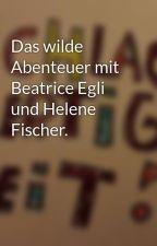Das wilde Abenteuer mit Beatrice Egli und Helene Fischer. by ZwieZorro