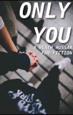 Only You // A Heath Hussar Fanfic by becausehail