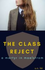 The Class Reject: A Martyr in Maelstrom (Book III, vol.I) by XxUCOxX