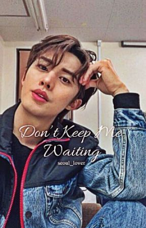 Don't Keep Me Waiting by seoul_lover_fictions
