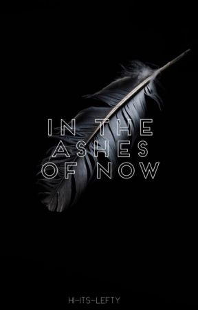 In the Ashes of Now by hi-its-lefty