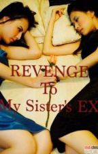 Revenge To My Sister's Ex (COMPLETED) by ishiiin