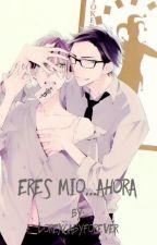 Eres mio....ahora (Yaoi) by LorexGabyforever