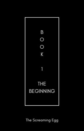 Book 1: The Beginning by TheScreamingEgg
