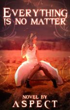 Everything is no matter by Aspect456
