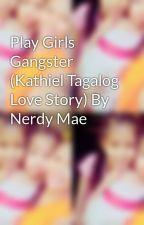 Play Girls Gangster (Kathiel Tagalog Love Story) By Nerdy Mae  by maedivi