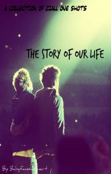 The Story of our Life (A Collection of Ziall One Shots) by babyfacesweetheart