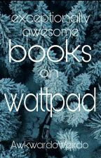 Exceptionally Awesome Books On Wattpad. by AwkwardoWeirdo