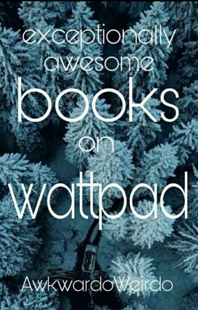 Exceptionally Awesome Books On Wattpad. by AwkwardoWeirdo