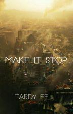 Make it Stop || Tardy by synonymxforxme