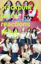 BLACKPINK & TWICE REACTIONS by Witut_
