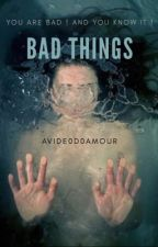 BAD THINGS by avide0d0amour