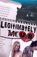 Legitimately Us   H.S   by amberlove222