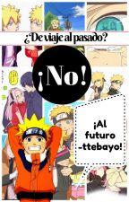 ¿De viaje al pasado?, ¡No!, ¡Al futuro'ttebayo! by Cam_Sama