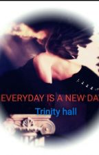 Everyday is a new day (COMPLETE) by TrinityOseaHall