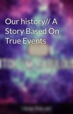 Our history// A Story Based On True Events by ASlady