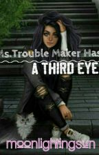 Ms.Trouble Maker Has A Third Eye (On-Going) by MoonlightingSun