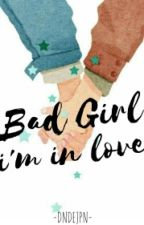 Bad Girl, I'm In Love [REVISI] by dndejpn