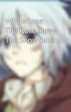 WhiteRose: The Rose above The Snowflake by ZurMagtibay