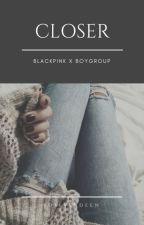 Closer --- Blackpink X Boygroup by Roseverdeen