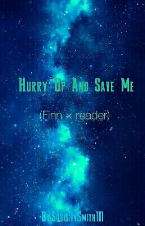 Hurry Up And Save Me (Finn × Reader) [COMPLETED] by SquishySmithIII