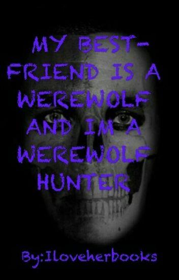 MY BEST FRIEND IS A WEREWOLF AND I'M A WEREWOLF HUNTER