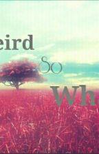 I'm Weird So What? by _wannabeme2_