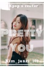 Pretty You (KPOPxREADER) by kim_Junri_101