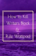 How to kill writers block & Rule Wattpad  by aesthetically_purple