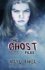 The Ghost Files Volume 4 Part 2 by AprylBaker7