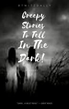 Creepy Stories To Tell In The Dark! by BtwItzDally