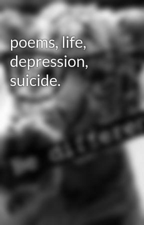 poems, life, depression, suicide  - pain,hurt,tears,death  - Wattpad