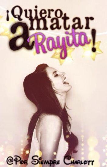 ¡Quiero matar a Rayita!