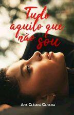 TUDO AQUILO QUE EU NÃO SOU ( Em Breve) by AnaC_Oliveira