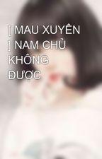 [ MAU XUYÊN ] NAM CHỦ KHÔNG ĐƯỢC by Anrea96