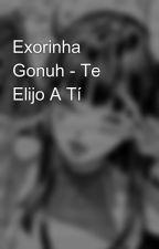 Exorinha Gonuh - Te Elijo A Tí by Javiera8989