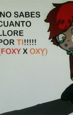 ¡No sabes cuanto llore por ti! (Foxy x Oxy)  by morenacreepystera