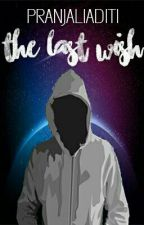 THE LAST WISH {COMPLETED } by pranjaliaditi