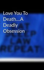 Love You To Death....A Deadly Obsession by 17xoxo