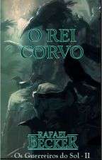 O Rei Corvo - Os Guerreiros do Sol - Vol II by RafaelBecker