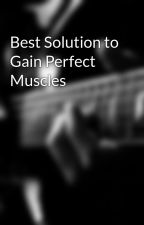 Best Solution to Gain Perfect Muscles by danialviter