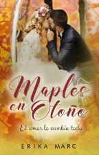 Maples en Otoño, El amor lo cambia todo. (Erótica-romántica) Derechos Reservados by ErikaMarc7