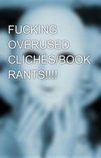 FUCKING OVERUSED CLICHÉS/BOOK RANTS!!!! by Cuttingspree