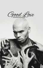 Good Love (A Chris Brown Love Story) by TeamBreezy4Lyfe