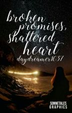 Broken Promises, Shattered Heart |✓ by Daydreamer1637