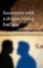 Soulmates with a dragon loving bad boy by ShadowWolf245